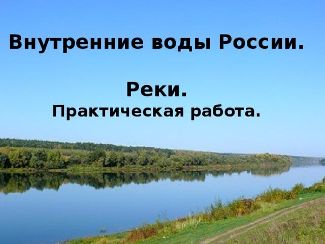 Внутренние воды России.  Реки. Практическая работа. Внутренние воды России.   Реки.