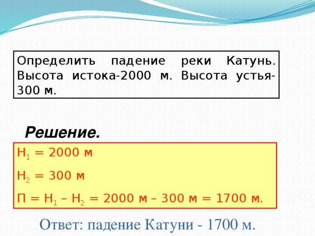 Определить падение реки Катунь. Высота истока-2000 м. Высота устья-300 м. Решение. Н 1 = 2000 м Н 2 = 300 м П = Н 1 – Н 2 = 2000 м – 300 м = 1700 м. Ответ: падение Катуни - 1700 м.