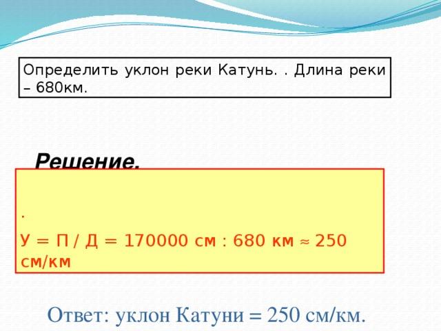 Определить уклон реки Катунь. . Длина реки – 680км. Решение. . У = П / Д = 170000 см : 680 км  250 см/км Ответ: уклон Катуни = 250 см/км.