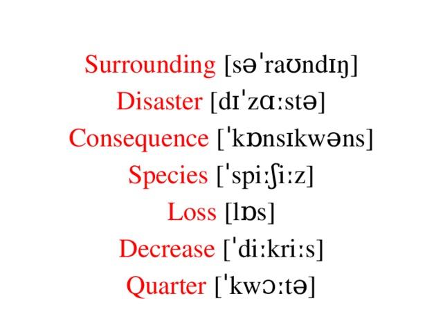 Surrounding [səˈraʊndɪŋ] Disaster [dɪˈzɑːstə] Consequence [ˈkɒnsɪkwəns] Species [ˈspiːʃiːz] Loss [lɒs] Decrease [ˈdiːkriːs] Quarter [ˈkwɔːtə]