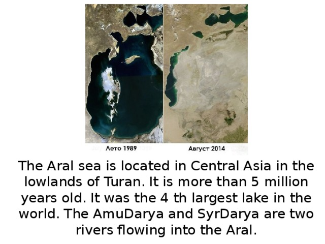 The Aral sea is located in Central Asia in the lowlands of Turan. It is more than 5 million years old. It was the 4 th largest lake in the world. The AmuDarya and SyrDarya are two rivers flowing into the Aral.