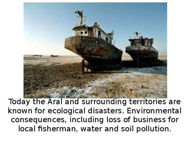 Today the Aral and surrounding territories are known for ecological disasters. Environmental consequences, including loss of business for local fisherman, water and soil pollution.