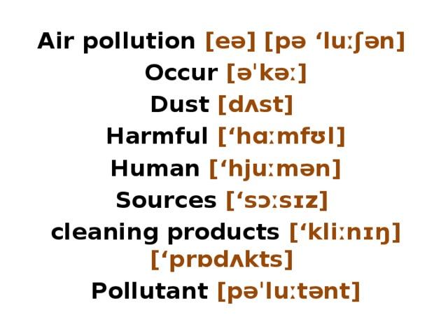Air pollution [eə] [pə 'luːʃən] Occur [əˈkəː] Dust [dʌst] Harmful ['hɑːmfʊl] Human ['hjuːmən] Sources ['sɔːsɪz] cleaning products ['kliːnɪŋ] ['prɒdʌkts] Pollutant [pəˈluːtənt]