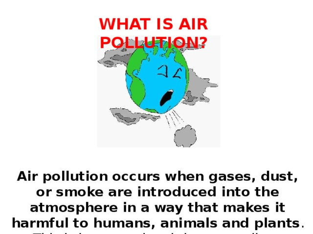 WHAT IS AIR POLLUTION? Air pollution occurs when gases, dust, or smoke are introduced into the atmosphere in a way that makes it harmful to humans, animals and plants . This is because the air becomes dirty.