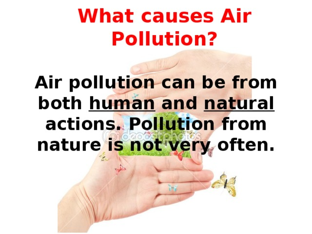 What causes Air Pollution? Air pollution can be from both human and natural actions. Pollution from nature is not very often.