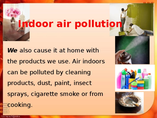 Indoor air pollution We also cause it at home with the products we use. Air indoors can be polluted by cleaning products, dust, paint, insect sprays, cigarette smoke or from cooking.