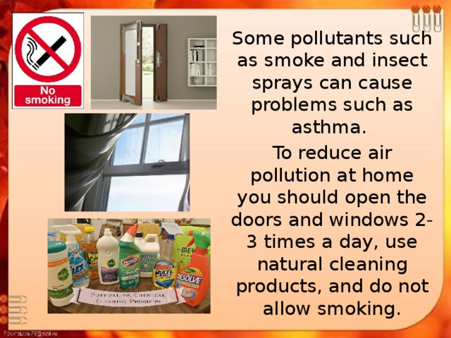 Some pollutants such as smoke and insect sprays can cause problems such as asthma. To reduce air pollution at home you should open the doors and windows 2-3 times a day, use natural cleaning products, and do not allow smoking.