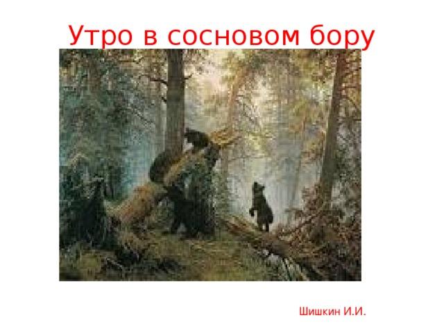 Утро в сосновом бору Шишкин И.И.