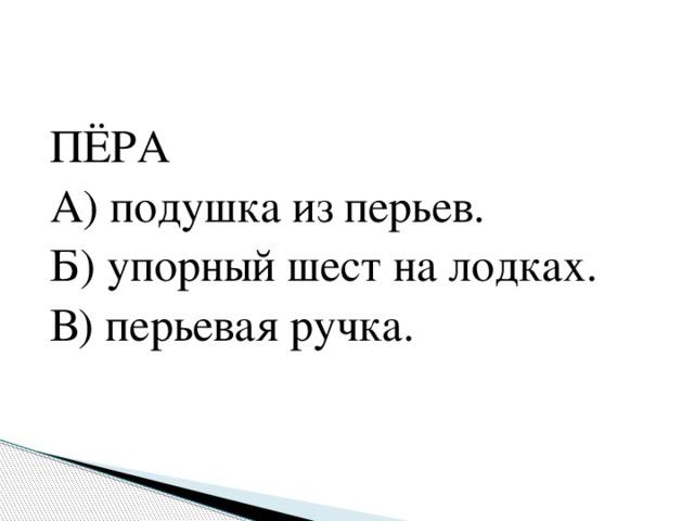ПЁРА А) подушка из перьев. Б) упорный шест на лодках. В) перьевая ручка.