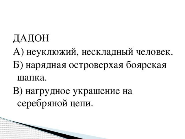 ДАДОН А) неуклюжий, нескладный человек. Б) нарядная островерхая боярская шапка. В) нагрудное украшение на серебряной цепи.