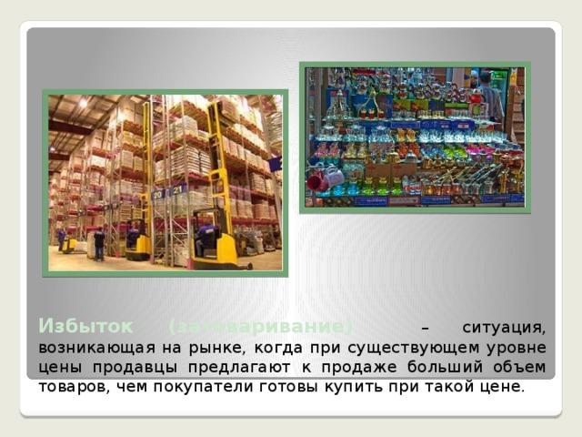 Избыток (затоваривание)  – ситуация, возникающая на рынке, когда при существующем уровне цены продавцы предлагают к продаже больший объем товаров, чем покупатели готовы купить при такой цене.