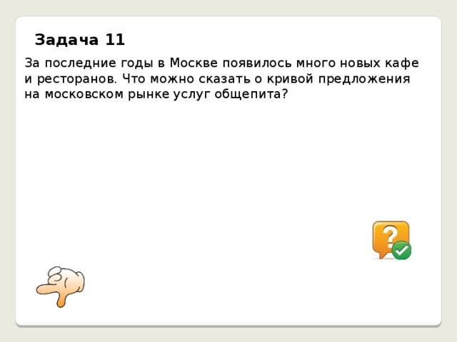 Задача 11 За последние годы в Москве появилось много новых кафе и ресторанов. Что можно сказать о кривой предложения на московском рынке услуг общепита? Увеличение числа новых продавцов естественным образом увеличило предложение услуг общепита, следовательно, кривая предложения на этом рынке переместилась вправо.