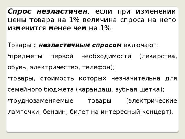 Спрос неэластичен , если при изменении цены товара на 1% величина спроса на него изменится менее чем на 1%. Товары с неэластичным спросом включают: