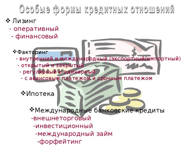 Лизинг  - оперативный   - финансовый Факторинг  - внутренний и международный (экспортный/импортный)   - открытый и закрытый   - регулярный и одинарный   - с авансовым платежом и срочным платежом Ипотека Особые формы кредитных отношений. В качестве особых форм кредитных отношений принято выделять: Лизинг, который в свою очередь делится на оперативный и финансовый.  Факторинг. Его делят на: Внутренний и международный; Открытый и закрытый; Регулярный и одинарный; С авансовым платежом и срочным платежом. Ипотеку.  Международные банковские кредиты. Срединих выделяют: Внешнеторговый кредит; Инвестиционный кредит; Междунароный займ; Форфетинг.  Международные банковские кредиты