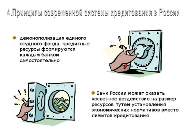 демонополизация единого ссудного фонда, кредитные ресурсы формируются каждым банком самостоятельно Принципы современной системы кредитования в России. Первый принцип – это демонополизация единого ссудного фонда, когда кредитные ресурсы формируются каждым банком самостоятельно. Вторым принципом является то, что Банк России может оказать косвенное воздействие на размер ресурсов путем установления экономических нормативов вместо лимитов кредитования.  Банк России может оказать косвенное воздействие на размер ресурсов путем установления экономических нормативов вместо лимитов кредитования
