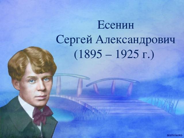 Есенин Сергей Александрович (1895 – 1925 г.)