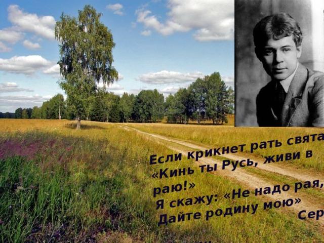 Если крикнет рать святая:  «Кинь ты Русь, живи в раю!»  Я скажу: «Не надо рая,  Дайте родину мою»  Сергей Есенин