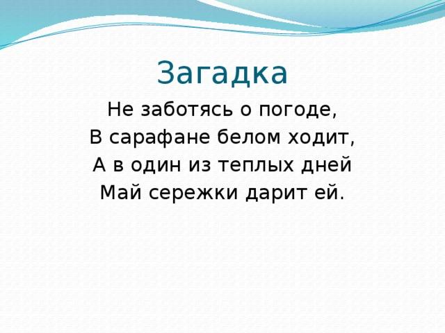 Загадка Не заботясь о погоде, В сарафане белом ходит, А в один из теплых дней Май сережки дарит ей.