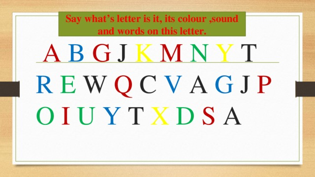 Say what's letter is it, its colour ,sound and words on this letter.  A B  G J K M N  Y T R  E W Q C V A G J P  O I  U  Y T X  D  S A