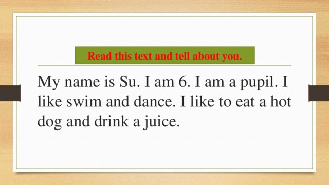 Read this text and tell about you. My name is Su. I am 6. I am a pupil. I like swim and dance. I like to eat a hot dog and drink a juice.