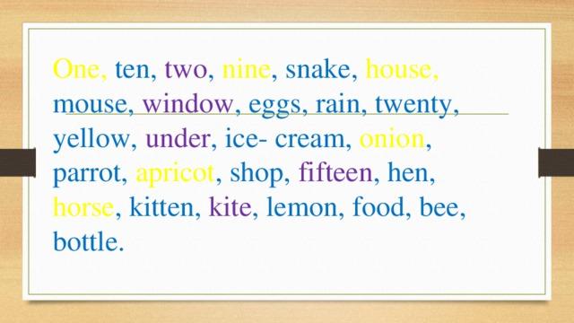 One, ten, two , nine , snake, house, mouse, window , eggs, rain, twenty, yellow, under , ice- cream, onion , parrot, apricot , shop, fifteen , hen, horse , kitten, kite , lemon, food, bee, bottle.