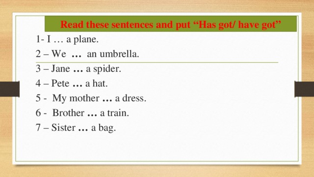 """Read these sentences and put """"Has got/ have got"""" 1- I … a plane. 2 – We … an umbrella. 3 – Jane … a spider. 4 – Pete … a hat. 5 - My mother … a dress. 6 - Brother … a train. 7 – Sister … a bag."""