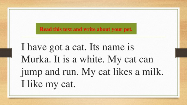 I have got a cat. Its name is Murka. It is a white. My cat can jump and run. My cat likes a milk. I like my cat. Read this text and write about your pet.