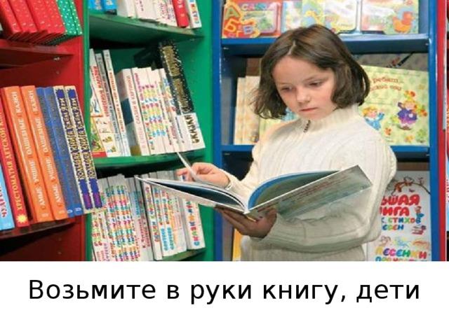 Возьмите в руки книгу, дети