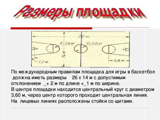По международным правилам площадка для игры в баскетбол должна иметь размеры 26 х 14 м с допустимым отклонением _ + 2 м по длине +_1 м по ширине. В центре площадки находится центральный круг с диаметром 3,60 м, через центр которого проходит центральная линия. На лицевых линиях расположены стойки со щитами.