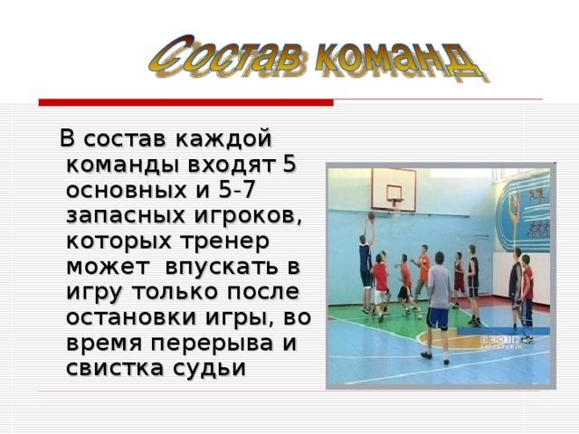 В состав каждой команды входят 5 основных и 5-7 запасных игроков, которых тренер может впускать в игру только после остановки игры, во время перерыва и свистка судьи