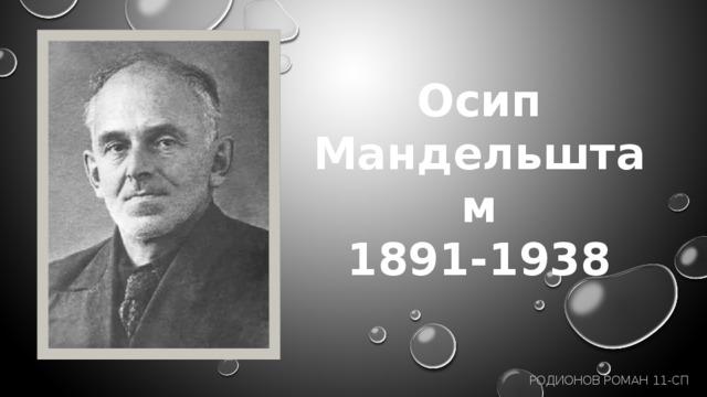 Осип Мандельштам 1891-1938 Родионов Роман 11-СП