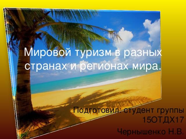 Мировой туризм в разных странах и регионах мира. Подготовил: студент группы 15ОТДХ17 Чернышенко Н.В.
