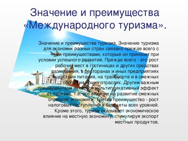Значение и преимущества «Международного туризма». Значение и преимущества туризма. Значение туризма для экономик разных стран связано прежде всего с теми преимуществами, которые он приносит при условии успешного развития. Прежде всего - это рост рабочих мест в гостиницах и других средствах размещения, в ресторанах и иных предприятиях индустрии питания, на транспорте и в смежных обслуживающих отраслях. Другим важным преимуществом является мультипликативный эффект от туризма, т.е. его влияние на развитие смежных отраслей экономики. Третье преимущество - рост налоговых поступлений в бюджеты всех уровней. Кроме этого, туризм оказывает экономическое влияние на местную экономику, стимулируя экспорт местных продуктов.