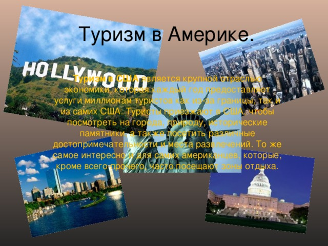 Туризм в Америке. Туризм в США является крупной отраслью экономики, которая каждый год предоставляет услуги миллионам туристов как из-за границы, так и из самих США. Туристы приезжают в США, чтобы посмотреть на города, природу, исторические памятники, а также посетить различные достопримечательности и места развлечений. То же самое интересно и для самих американцев, которые, кроме всего прочего, часто посещают зоны отдыха.