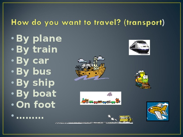 By plane By train By car By bus By ship By boat On foot ………