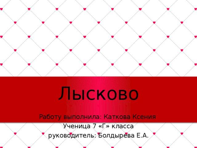 Лысково Работу выполнила: Каткова Ксения Ученица 7 «Г» класса руководитель: Болдырева Е.А.