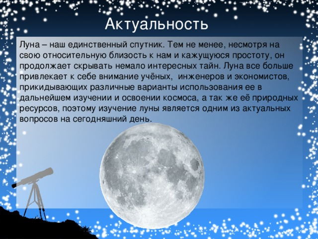 Актуальность Луна – наш единственный спутник. Тем не менее, несмотря на свою относительную близость к нам и кажущуюся простоту, он продолжает скрывать немало интересных тайн. Луна все больше привлекает к себе внимание учёных, инженеров и экономистов, прикидывающих различные варианты использования ее в дальнейшем изучении и освоении космоса, а так же её природных ресурсов, поэтому изучение луны является одним из актуальных вопросов на сегодняшний день.