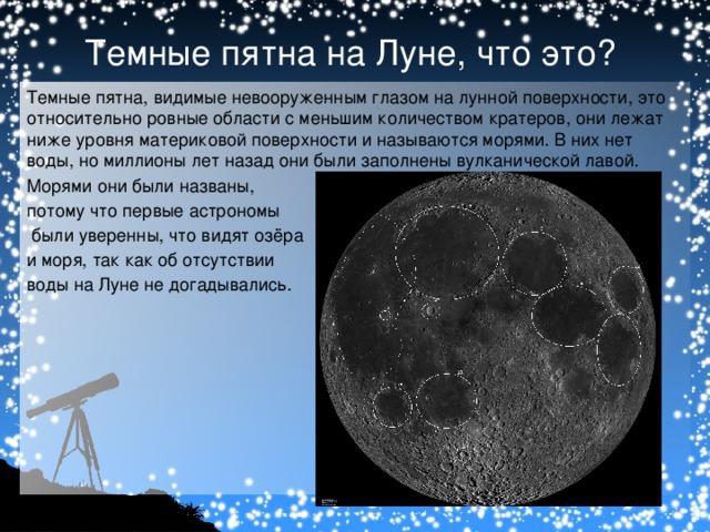Темные пятна на Луне, что это? Темные пятна, видимые невооруженным глазом на лунной поверхности, это относительно ровные области с меньшим количеством кратеров, они лежат ниже уровня материковой поверхности и называются морями. В них нет воды, но миллионы лет назад они были заполнены вулканической лавой. Морями они были названы, потому что первые астрономы  были уверенны, что видят озёра и моря, так как об отсутствии воды на Луне не догадывались.