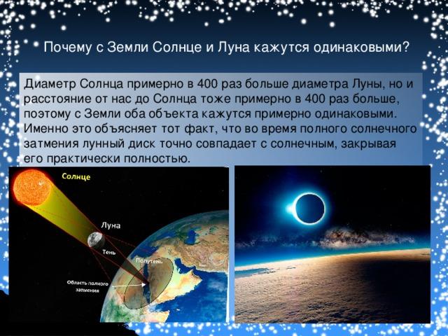 Почему с Земли Солнце и Луна кажутся одинаковыми? Диаметр Солнца примерно в 400 раз больше диаметра Луны, но и расстояние от нас до Солнца тоже примерно в 400 раз больше, поэтому с Земли оба объекта кажутся примерно одинаковыми. Именно это объясняет тот факт, что  во время полного солнечного затмения лунный диск точно совпадает с солнечным, закрывая его практически полностью.