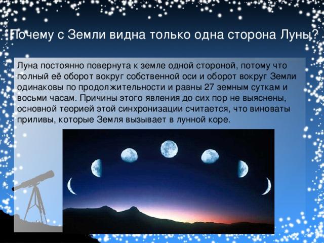 Почему с Земли видна только одна сторона Луны? Луна постоянно повернута к земле одной стороной, потому что полный её оборот вокруг собственной оси и оборот вокруг Земли одинаковы по продолжительности и равны 27 земным суткам и восьми часам. Причины этого явления до сих пор не выяснены, основной теорией этой синхронизации считается, что виноваты приливы, которые Земля вызывает в лунной коре.