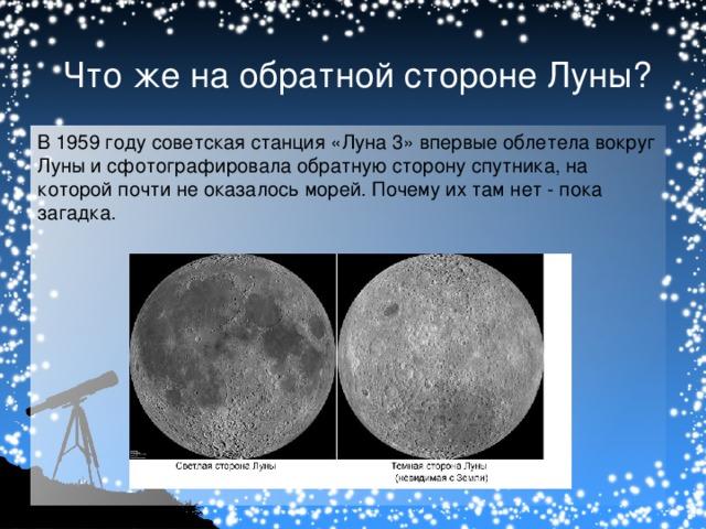 Что же на обратной стороне Луны? В 1959 году советская станция «Луна 3» впервые облетела вокруг Луны и сфотографировала обратную сторону спутника, на которой почти не оказалось морей. Почему их там нет - пока загадка.