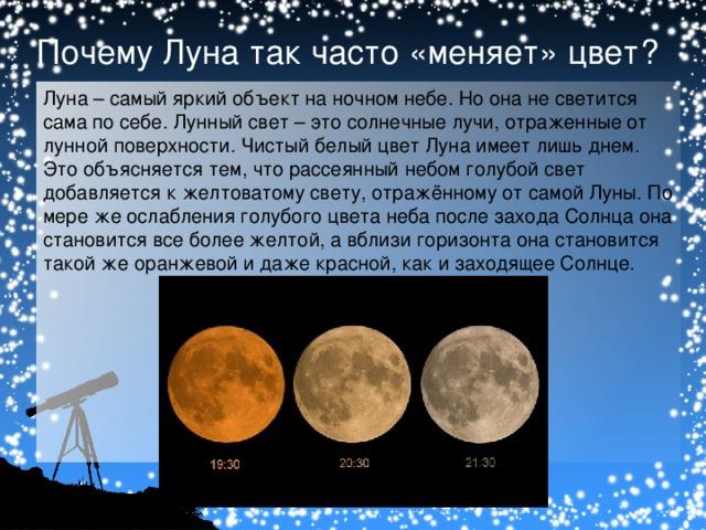 Почему Луна так часто «меняет» цвет? Луна – самый яркий объект на ночном небе. Но она не светится сама по себе. Лунный свет – это солнечные лучи, отраженные от лунной поверхности. Чистый белый цвет Луна имеет лишь днем. Это объясняется тем, что рассеянный небом голубой свет добавляется к желтоватому свету, отражённому от самой Луны. По мере же ослабления голубого цвета неба после захода Солнца она становится все более желтой, а вблизи горизонта она становится такой же оранжевой и даже красной, как и заходящее Солнце.