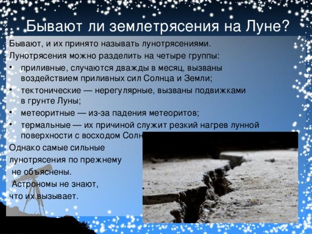Бывают ли землетрясения на Луне? Бывают, и их принято называть лунотрясениями. Лунотрясения можно разделить на четыре группы: приливные, случаются дважды в месяц, вызваны воздействиемприливных силСолнцаиЗемли; тектонические— нерегулярные, вызваны подвижками вгрунтеЛуны; метеоритные— из-за паденияметеоритов; термальные— их причиной служит резкий нагрев лунной поверхности с восходомСолнца. Однако самые сильные лунотрясения по прежнему  не объяснены.  Астрономы не знают, что их вызывает.