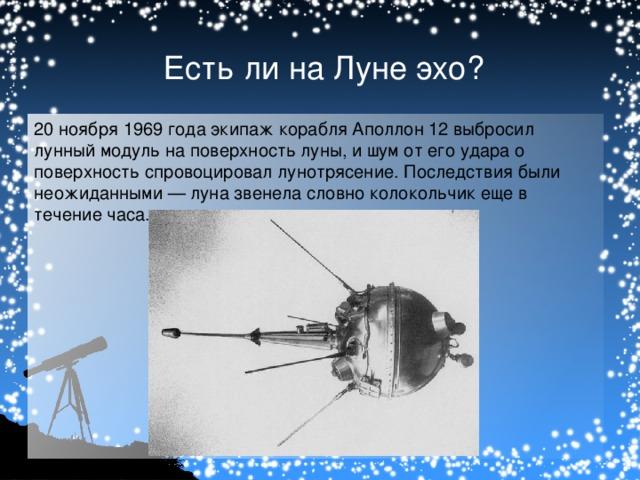 Есть ли на Луне эхо? 20 ноября 1969 года экипаж корабля Аполлон 12 выбросил лунный модуль на поверхность луны, и шум от его удара о поверхность спровоцировал лунотрясение. Последствия были неожиданными — луна звенела словно колокольчик еще в течение часа.