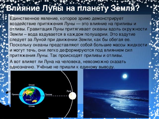 Влияние Луны на планету Земля? Единственное явление, которое зримо демонстрирует воздействие притяжения Луны — это влияние на приливы и отливы. Гравитация  Луны притягивает океаны вдоль окружности Земли – вода вздувается в каждом полушарии. Это вздутие следует за Луной при движении Земли, как бы обегая ее. Поскольку океаны представляют собой большие массы жидкости и могут течь, они легко деформируются под влиянием сил притяжения Луны. Так происходят приливы и отливы. А вот влияет ли Луна на человека, невозможно сказать однозначно. Учёные не пришли к единому выводу.