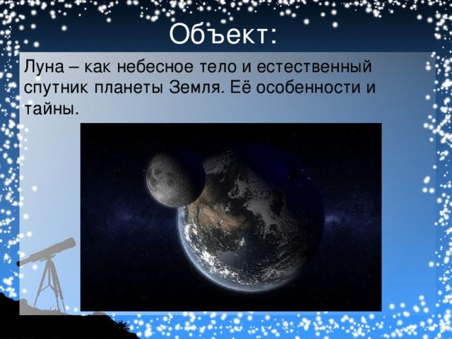 Объект: Луна – как небесное тело и естественный спутник планеты Земля. Её особенности и тайны.