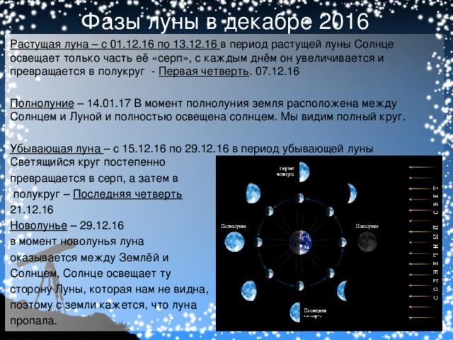 Фазы луны в декабре 2016 Растущая луна – с 01.12.16 по 13.12.16 в период растущей луны Солнце освещает только часть её «серп», с каждым днём он увеличивается и превращается в полукруг - Первая четверть . 07.12.16 Полнолуние – 14.01.17 В момент полнолуния земля расположена между Солнцем и Луной и полностью освещена солнцем. Мы видим полный круг.  Убывающая луна – с 15.12.16 по 29.12.16 в период убывающей луны Светящийся круг постепенно превращается в серп, а затем в  полукруг – Последняя четверть 21.12.16 Новолунье – 29.12.16 в момент новолунья луна оказывается между Землёй и Солнцем, Солнце освещает ту сторону Луны, которая нам не видна, поэтому с земли кажется, что луна пропала.