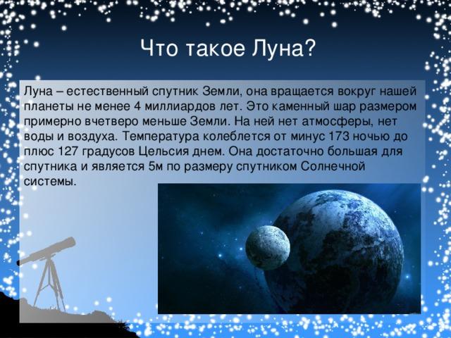 Что такое Луна? Луна – естественный спутник Земли, она вращается вокруг нашей планеты не менее 4 миллиардов лет. Это каменный шар размером примерно вчетверо меньше Земли. На ней нет атмосферы, нет воды и воздуха. Температура колеблется от минус 173 ночью до плюс 127 градусов Цельсия днем.  Она достаточно большая для спутника и является 5м по размеру спутником Солнечной системы.