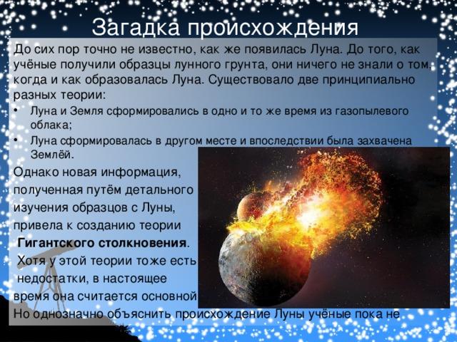 Загадка происхождения До сих пор точно не известно, как же появилась Луна. До того, как учёные получили образцы лунного грунта, они ничего не знали о том, когда и как образовалась Луна. Существовало две принципиально разных теории: Луна и Земля сформировались в одно и то же время из газопылевого облака; Луна сформировалась в другом месте и впоследствии была захвачена Землёй. Однако новая информация, полученная путём детального изучения образцов с Луны, привела к созданиютеории  Гигантского столкновения .  Хотя у этой теории тоже есть  недостатки, в настоящее время она считается основной. Но однозначно объяснить происхождение Луны учёные пока не могут.