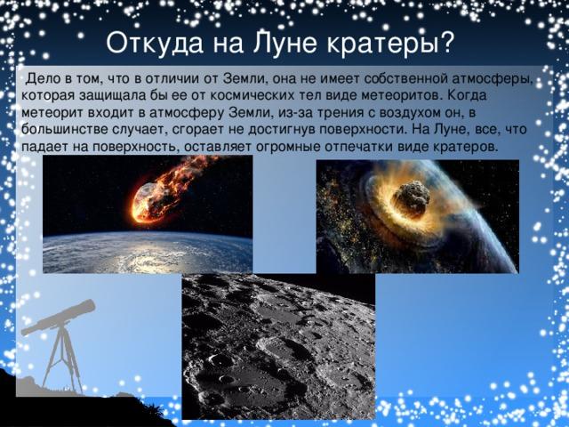 Откуда на Луне кратеры?  Дело в том, что в отличии от Земли, она не имеет собственной атмосферы, которая защищала бы ее от космических тел виде метеоритов. Когда метеорит входит в атмосферу Земли, из-за трения с воздухом он, в большинстве случает, сгорает не достигнув поверхности. На Луне, все, что падает на поверхность, оставляет огромные отпечатки виде кратеров.
